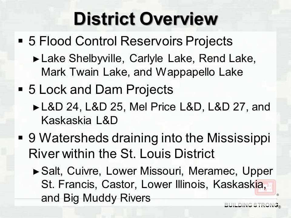 BUILDING STRONG ® District Overview  5 Flood Control Reservoirs Projects ► Lake Shelbyville, Carlyle Lake, Rend Lake, Mark Twain Lake, and Wappapello Lake  5 Lock and Dam Projects ► L&D 24, L&D 25, Mel Price L&D, L&D 27, and Kaskaskia L&D  9 Watersheds draining into the Mississippi River within the St.