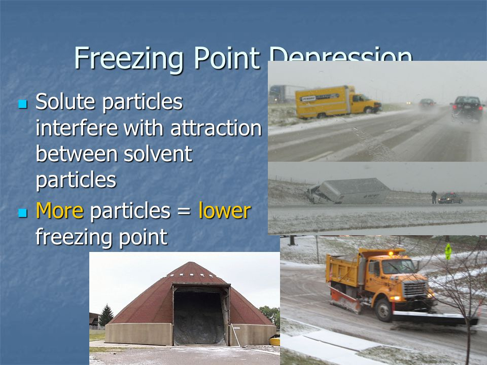 Freezing Point Depression Solute particles interfere with attraction between solvent particles Solute particles interfere with attraction between solvent particles More particles = lower freezing point More particles = lower freezing point