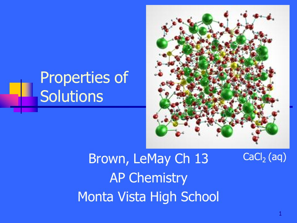 1 Properties of Solutions Brown, LeMay Ch 13 AP Chemistry Monta Vista High School CaCl 2 (aq)