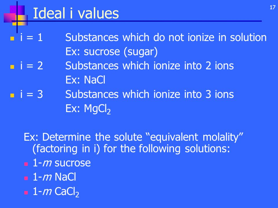 17 Ideal i values i = 1Substances which do not ionize in solution Ex: sucrose (sugar) i = 2Substances which ionize into 2 ions Ex: NaCl i = 3Substances which ionize into 3 ions Ex: MgCl 2 Ex: Determine the solute equivalent molality (factoring in i) for the following solutions: 1-m sucrose 1-m NaCl 1-m CaCl 2