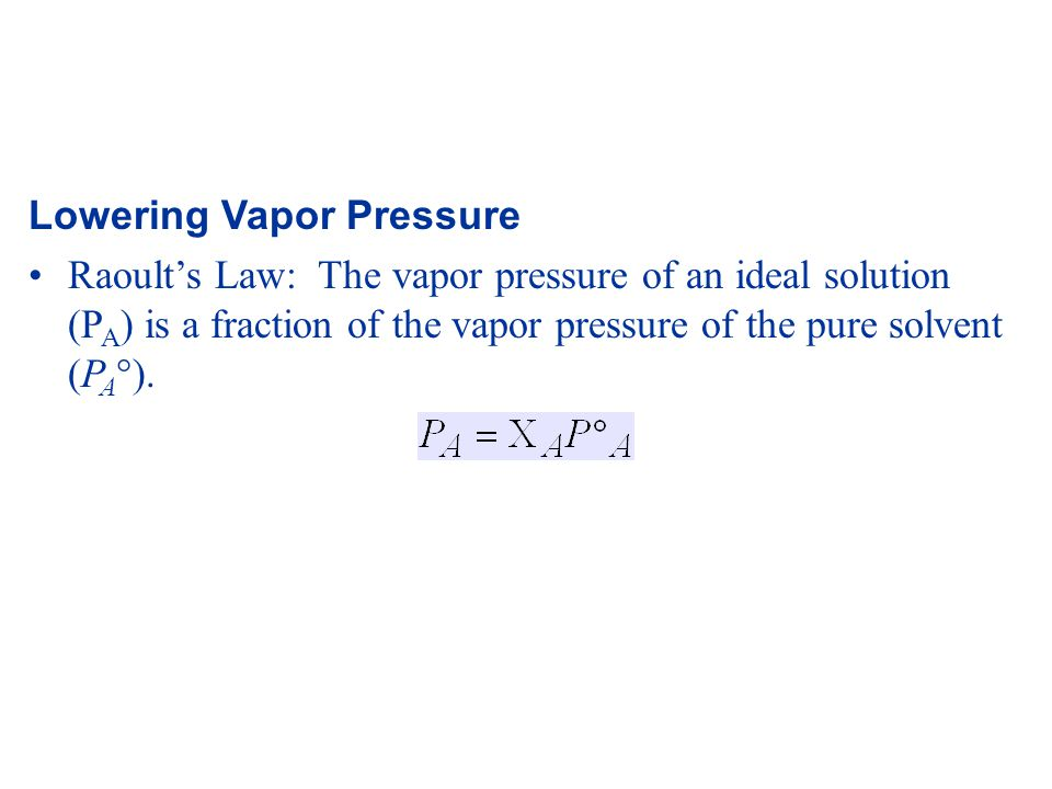 Lowering Vapor Pressure Raoult's Law: The vapor pressure of an ideal solution (P A ) is a fraction of the vapor pressure of the pure solvent (P A  ).