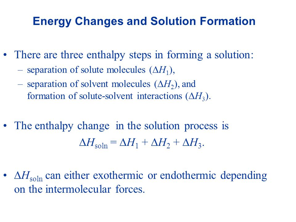 Energy Changes and Solution Formation There are three enthalpy steps in forming a solution: –separation of solute molecules (  H 1 ), –separation of solvent molecules (  H 2 ), and formation of solute-solvent interactions (  H 3 ).
