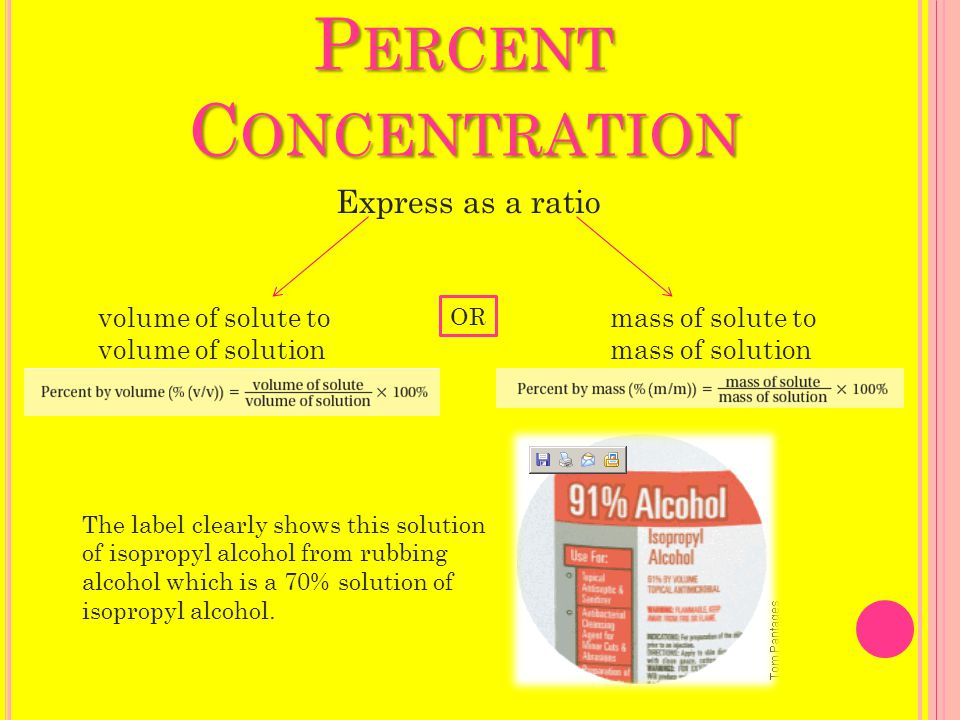 P ERCENT C ONCENTRATION Express as a ratio volume of solute to volume of solution mass of solute to mass of solution OR The label clearly shows this solution of isopropyl alcohol from rubbing alcohol which is a 70% solution of isopropyl alcohol.
