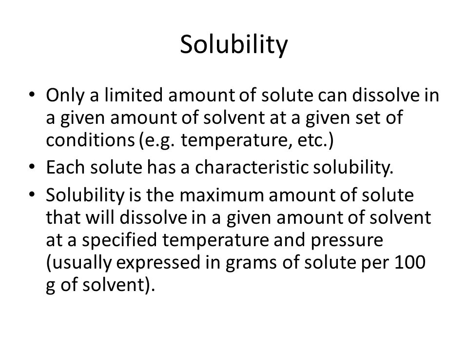 Solubility Only a limited amount of solute can dissolve in a given amount of solvent at a given set of conditions (e.g.