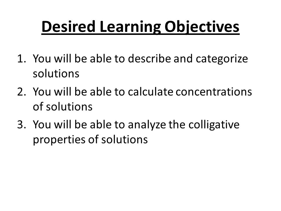 Desired Learning Objectives 1.You will be able to describe and categorize solutions 2.You will be able to calculate concentrations of solutions 3.You will be able to analyze the colligative properties of solutions