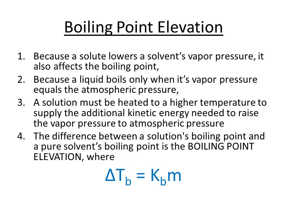 Boiling Point Elevation 1.Because a solute lowers a solvent's vapor pressure, it also affects the boiling point, 2.Because a liquid boils only when it's vapor pressure equals the atmospheric pressure, 3.A solution must be heated to a higher temperature to supply the additional kinetic energy needed to raise the vapor pressure to atmospheric pressure 4.The difference between a solution s boiling point and a pure solvent's boiling point is the BOILING POINT ELEVATION, where ΔT b = K b m