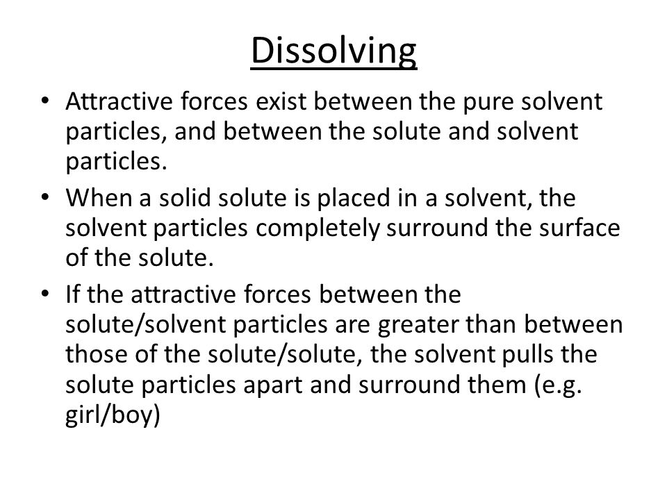 Dissolving Attractive forces exist between the pure solvent particles, and between the solute and solvent particles.