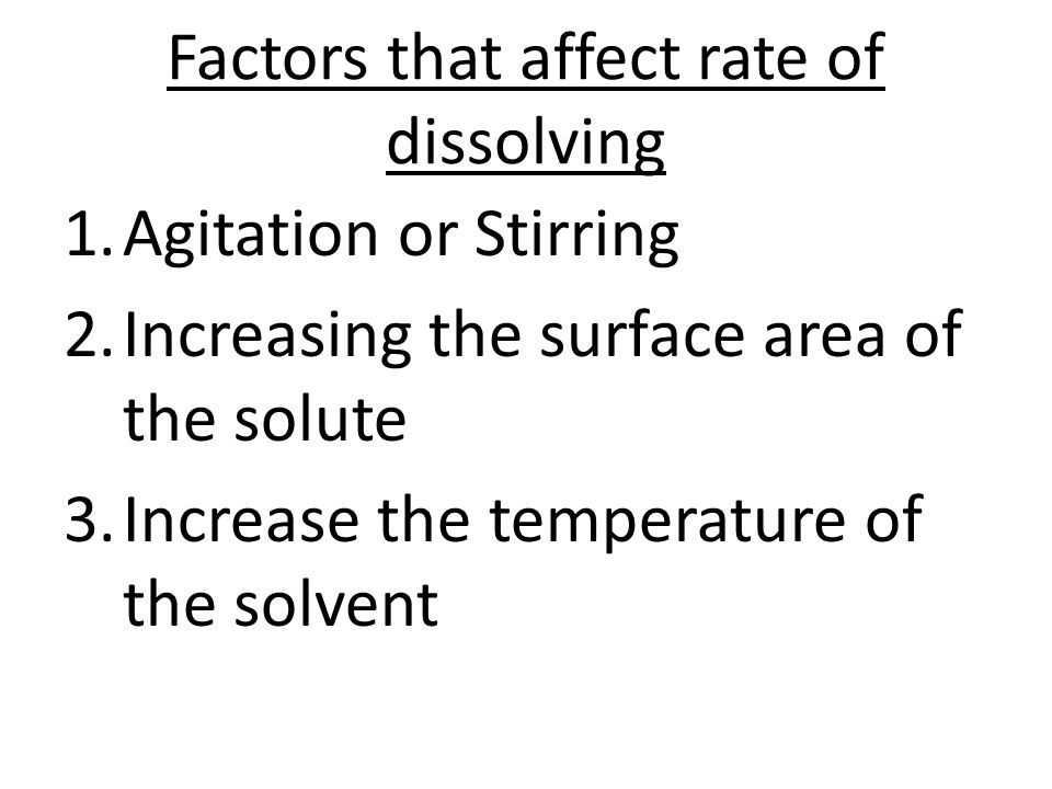 Factors that affect rate of dissolving 1.Agitation or Stirring 2.Increasing the surface area of the solute 3.Increase the temperature of the solvent