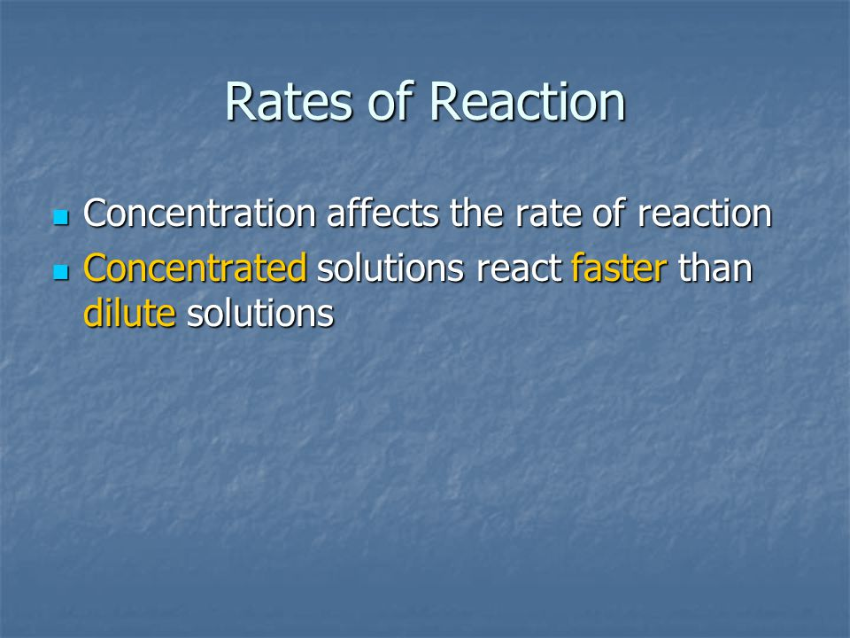 Rates of Reaction Concentration affects the rate of reaction Concentration affects the rate of reaction Concentrated solutions react faster than dilute solutions Concentrated solutions react faster than dilute solutions