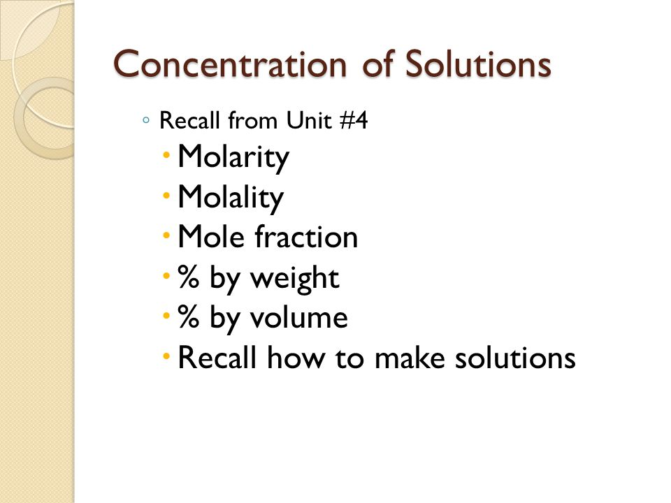 Concentration of Solutions ◦ Recall from Unit #4  Molarity  Molality  Mole fraction  % by weight  % by volume  Recall how to make solutions