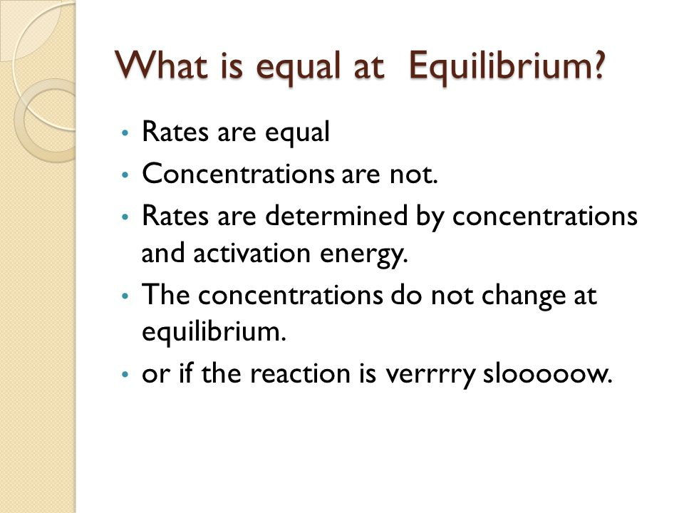 What is equal at Equilibrium. Rates are equal Concentrations are not.