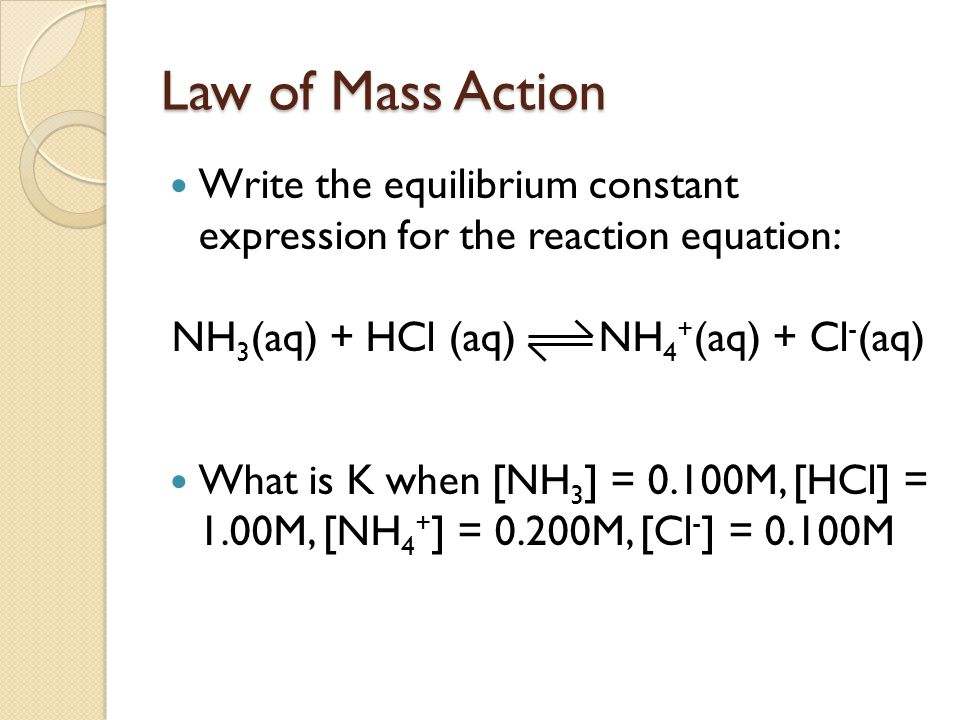 Law of Mass Action Write the equilibrium constant expression for the reaction equation: NH 3 (aq) + HCl (aq) NH 4 + (aq) + Cl - (aq) What is K when [NH 3 ] = 0.100M, [HCl] = 1.00M, [NH 4 + ] = 0.200M, [Cl - ] = 0.100M