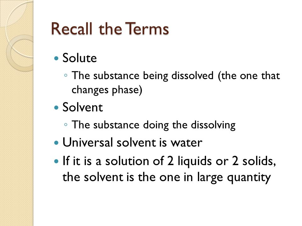 Recall the Terms Solute ◦ The substance being dissolved (the one that changes phase) Solvent ◦ The substance doing the dissolving Universal solvent is water If it is a solution of 2 liquids or 2 solids, the solvent is the one in large quantity