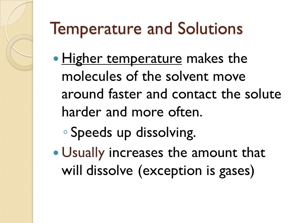 Temperature and Solutions Higher temperature makes the molecules of the solvent move around faster and contact the solute harder and more often.