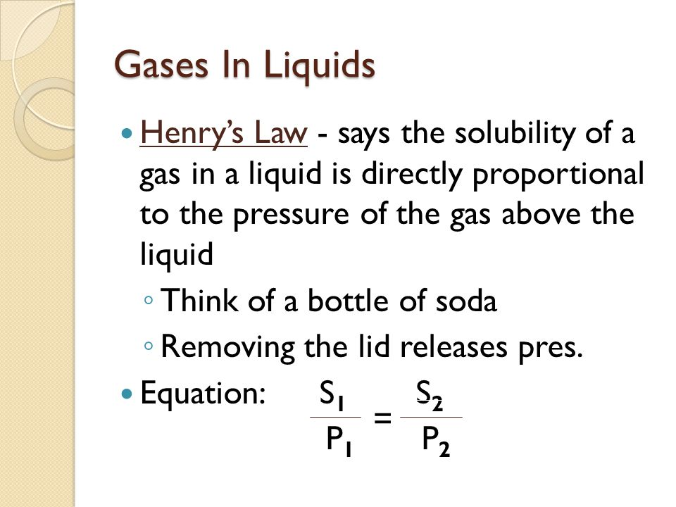 Gases In Liquids Henry's Law - says the solubility of a gas in a liquid is directly proportional to the pressure of the gas above the liquid ◦ Think of a bottle of soda ◦ Removing the lid releases pres.