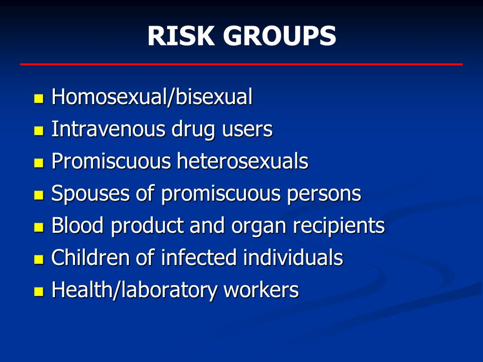 Homosexual/bisexual Homosexual/bisexual Intravenous drug users Intravenous drug users Promiscuous heterosexuals Promiscuous heterosexuals Spouses of promiscuous persons Spouses of promiscuous persons Blood product and organ recipients Blood product and organ recipients Children of infected individuals Children of infected individuals Health/laboratory workers Health/laboratory workers RISK GROUPS