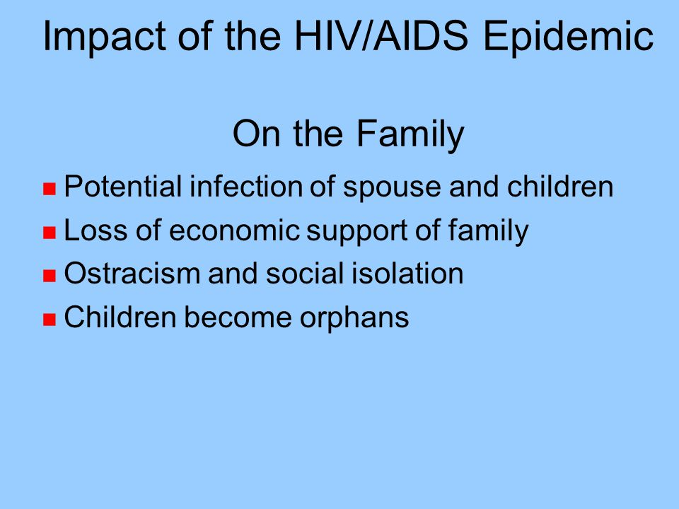 Impact of the HIV/AIDS Epidemic On the Family Potential infection of spouse and children Loss of economic support of family Ostracism and social isolation Children become orphans