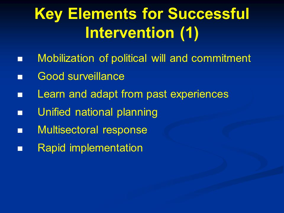 Key Elements for Successful Intervention (1) Mobilization of political will and commitment Good surveillance Learn and adapt from past experiences Unified national planning Multisectoral response Rapid implementation