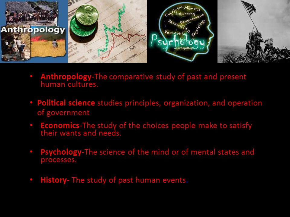 Anthropology-The comparative study of past and present human cultures.