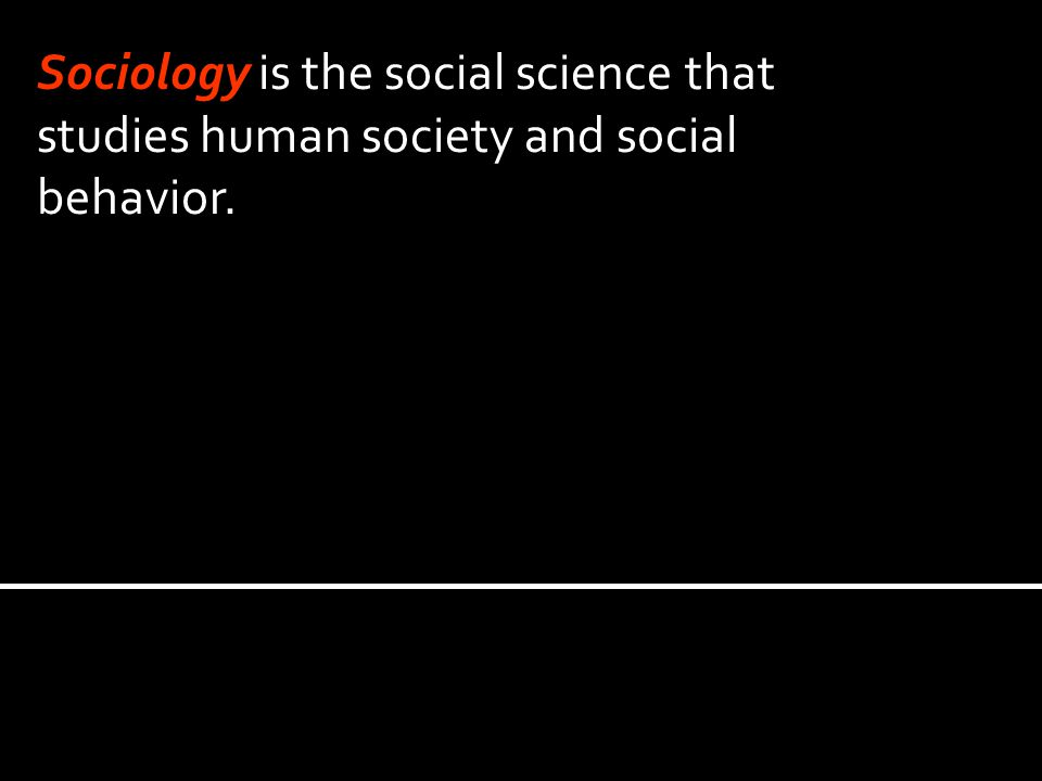 Sociology is the social science that studies human society and social behavior.