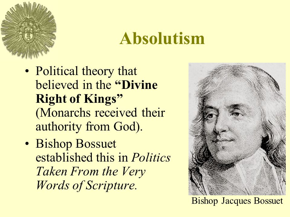 Absolutism Political theory that believed in the Divine Right of Kings (Monarchs received their authority from God).