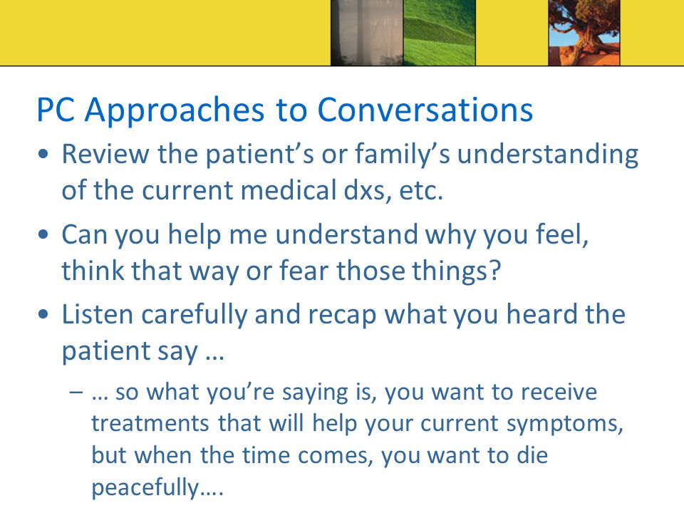 PC Approaches to Conversations Review the patient's or family's understanding of the current medical dxs, etc.