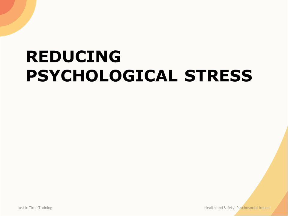 REDUCING PSYCHOLOGICAL STRESS Just In Time Training Health and Safety: Psychosocial Impact