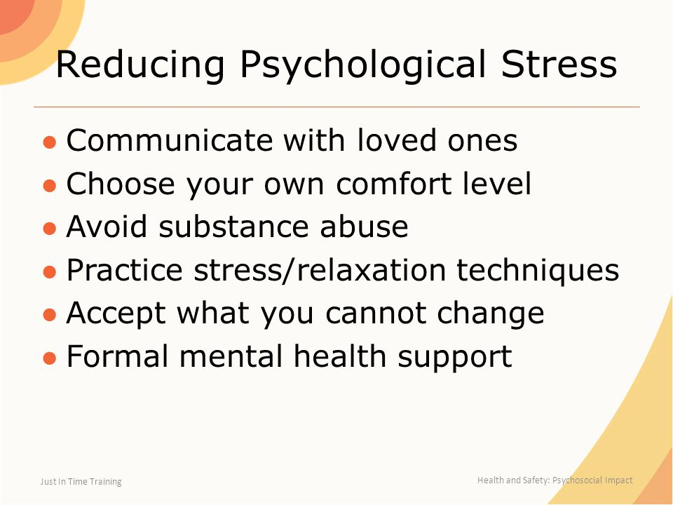 Reducing Psychological Stress ●Communicate with loved ones ●Choose your own comfort level ●Avoid substance abuse ●Practice stress/relaxation techniques ●Accept what you cannot change ●Formal mental health support Just In Time Training Health and Safety: Psychosocial Impact
