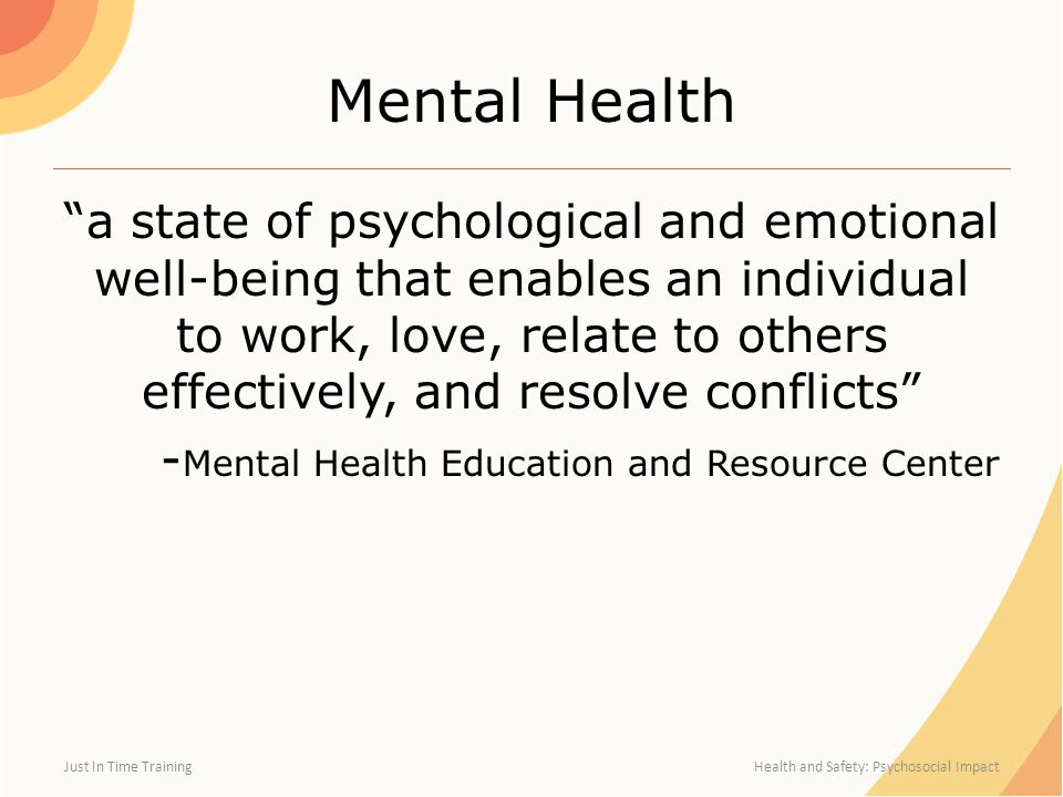 Mental Health a state of psychological and emotional well-being that enables an individual to work, love, relate to others effectively, and resolve conflicts - Mental Health Education and Resource Center Just In Time Training Health and Safety: Psychosocial Impact