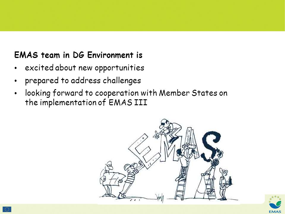EMAS team in DG Environment is excited about new opportunities prepared to address challenges looking forward to cooperation with Member States on the implementation of EMAS III