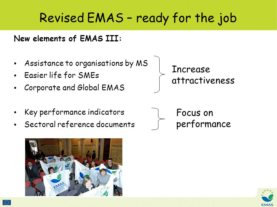 Revised EMAS – ready for the job New elements of EMAS III: Assistance to organisations by MS Easier life for SMEs Corporate and Global EMAS Key performance indicators Sectoral reference documents Increase attractiveness Focus on performance