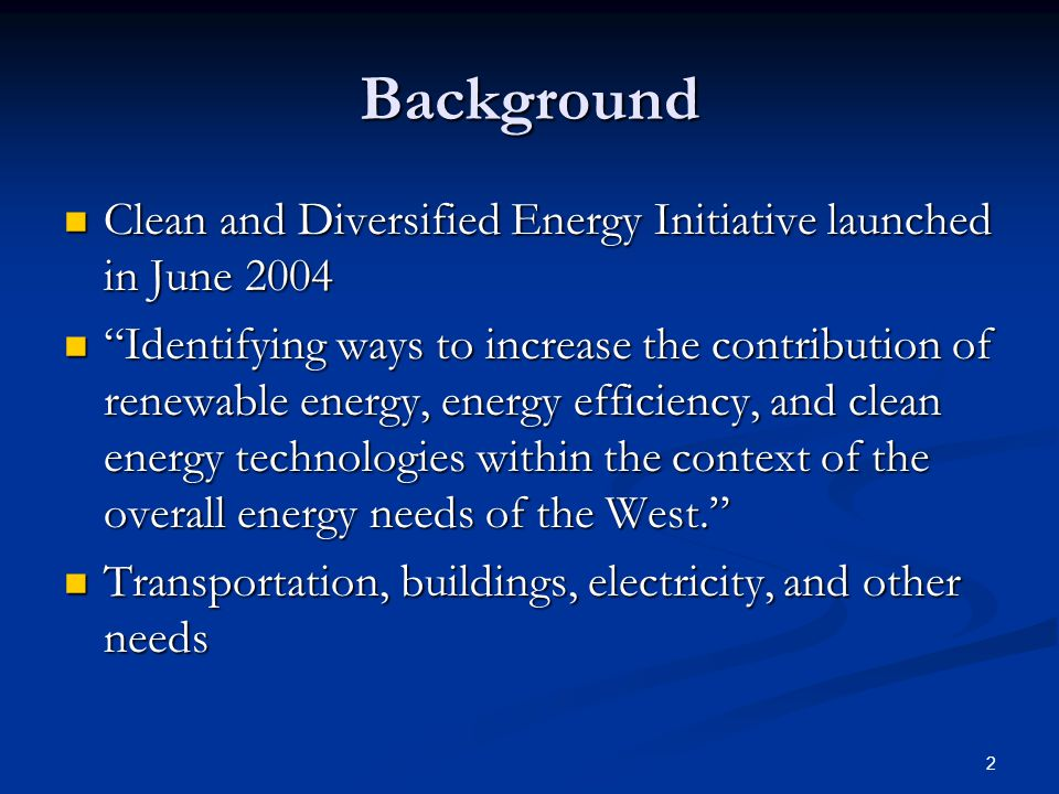 2 Background Clean and Diversified Energy Initiative launched in June 2004 Clean and Diversified Energy Initiative launched in June 2004 Identifying ways to increase the contribution of renewable energy, energy efficiency, and clean energy technologies within the context of the overall energy needs of the West. Identifying ways to increase the contribution of renewable energy, energy efficiency, and clean energy technologies within the context of the overall energy needs of the West. Transportation, buildings, electricity, and other needs Transportation, buildings, electricity, and other needs