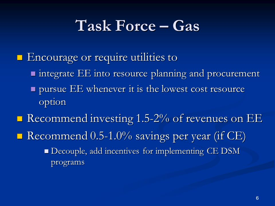 6 Task Force – Gas Encourage or require utilities to Encourage or require utilities to integrate EE into resource planning and procurement integrate EE into resource planning and procurement pursue EE whenever it is the lowest cost resource option pursue EE whenever it is the lowest cost resource option Recommend investing 1.5-2% of revenues on EE Recommend investing 1.5-2% of revenues on EE Recommend % savings per year (if CE) Recommend % savings per year (if CE) Decouple, add incentives for implementing CE DSM programs Decouple, add incentives for implementing CE DSM programs