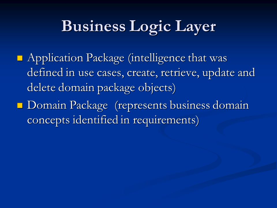 Business Logic Layer Application Package (intelligence that was defined in use cases, create, retrieve, update and delete domain package objects) Application Package (intelligence that was defined in use cases, create, retrieve, update and delete domain package objects) Domain Package (represents business domain concepts identified in requirements) Domain Package (represents business domain concepts identified in requirements)