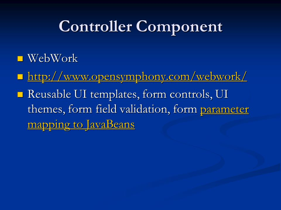 Controller Component WebWork WebWork Reusable UI templates, form controls, UI themes, form field validation, form parameter mapping to JavaBeans Reusable UI templates, form controls, UI themes, form field validation, form parameter mapping to JavaBeansparameter mapping to JavaBeansparameter mapping to JavaBeans