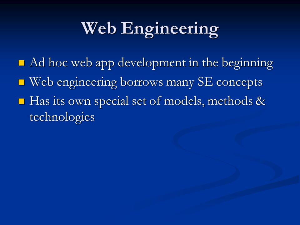 Web Engineering Ad hoc web app development in the beginning Ad hoc web app development in the beginning Web engineering borrows many SE concepts Web engineering borrows many SE concepts Has its own special set of models, methods & technologies Has its own special set of models, methods & technologies