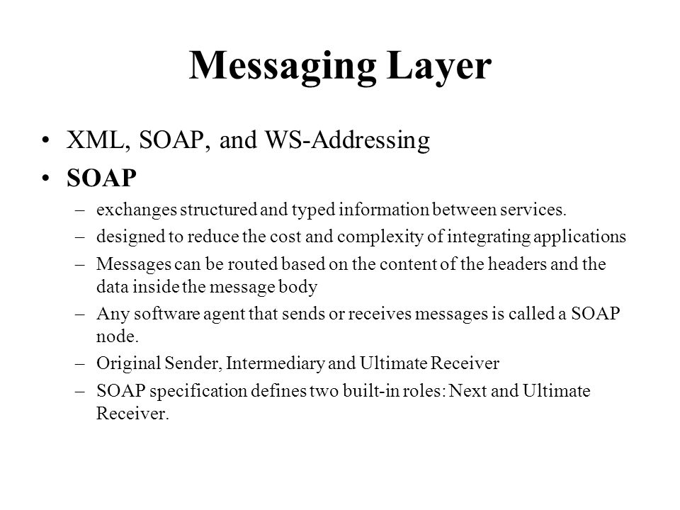 Messaging Layer XML, SOAP, and WS-Addressing SOAP –exchanges structured and typed information between services.