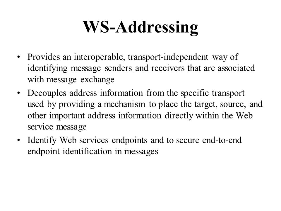 WS-Addressing Provides an interoperable, transport-independent way of identifying message senders and receivers that are associated with message exchange Decouples address information from the specific transport used by providing a mechanism to place the target, source, and other important address information directly within the Web service message Identify Web services endpoints and to secure end-to-end endpoint identification in messages