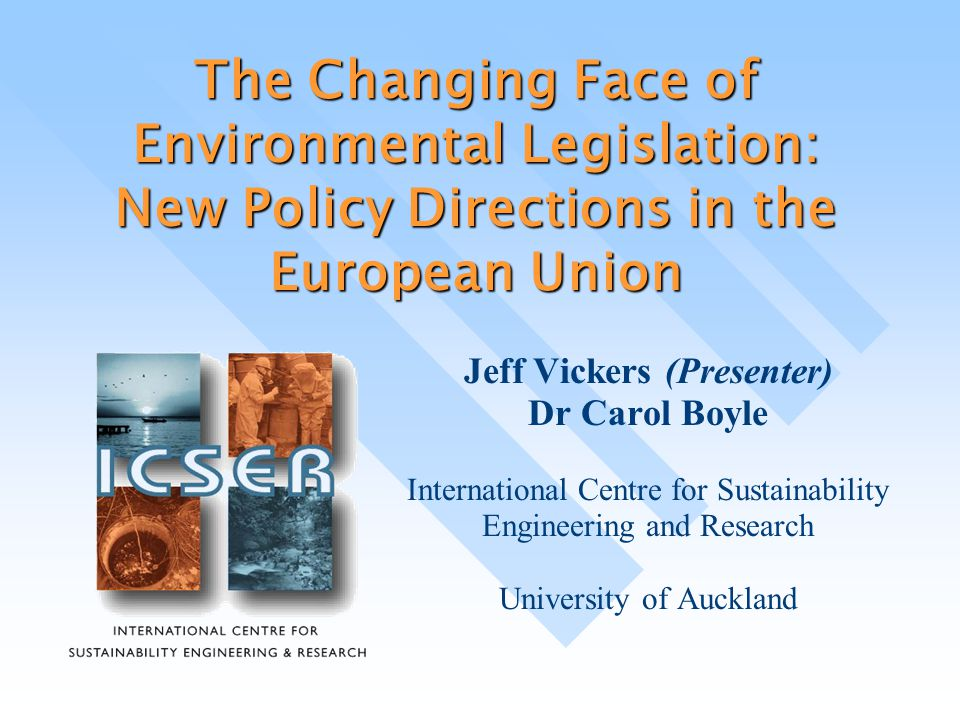 The Changing Face of Environmental Legislation: New Policy Directions in the European Union Jeff Vickers (Presenter) Dr Carol Boyle International Centre for Sustainability Engineering and Research University of Auckland