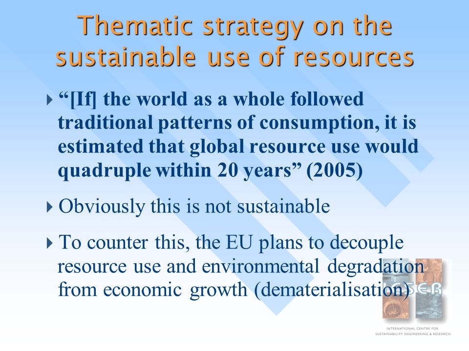 Thematic strategy on the sustainable use of resources  [If] the world as a whole followed traditional patterns of consumption, it is estimated that global resource use would quadruple within 20 years (2005)  Obviously this is not sustainable  To counter this, the EU plans to decouple resource use and environmental degradation from economic growth (dematerialisation)