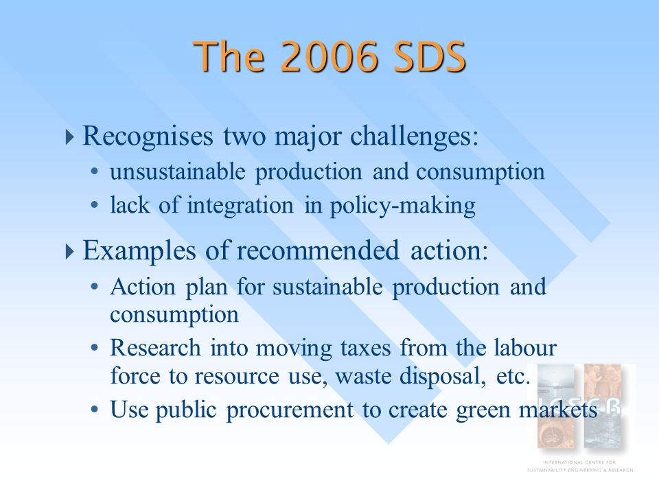 The 2006 SDS  Recognises two major challenges: Ÿ unsustainable production and consumption Ÿ lack of integration in policy-making  Examples of recommended action: Ÿ Action plan for sustainable production and consumption Ÿ Research into moving taxes from the labour force to resource use, waste disposal, etc.