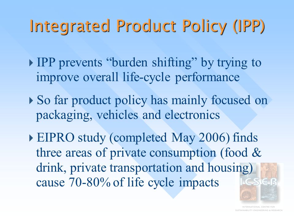 Integrated Product Policy (IPP)  IPP prevents burden shifting by trying to improve overall life-cycle performance  So far product policy has mainly focused on packaging, vehicles and electronics  EIPRO study (completed May 2006) finds three areas of private consumption (food & drink, private transportation and housing) cause 70-80% of life cycle impacts