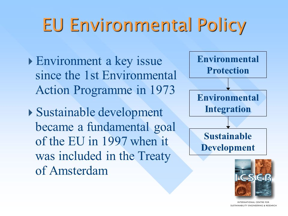 EU Environmental Policy  Environment a key issue since the 1st Environmental Action Programme in 1973  Sustainable development became a fundamental goal of the EU in 1997 when it was included in the Treaty of Amsterdam Environmental Protection Environmental Integration Sustainable Development