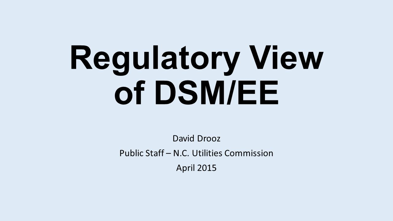 Regulatory View of DSM/EE David Drooz Public Staff – N.C. Utilities Commission April 2015