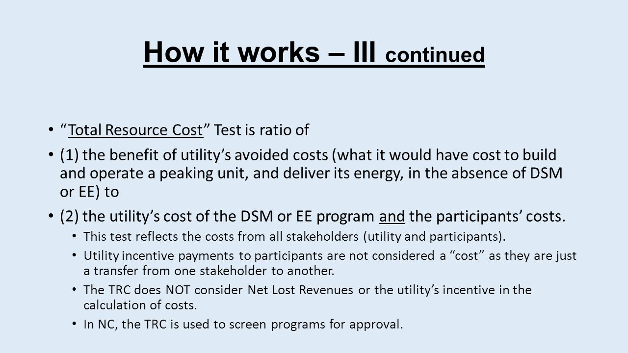 How it works – III continued Total Resource Cost Test is ratio of (1) the benefit of utility's avoided costs (what it would have cost to build and operate a peaking unit, and deliver its energy, in the absence of DSM or EE) to (2) the utility's cost of the DSM or EE program and the participants' costs.