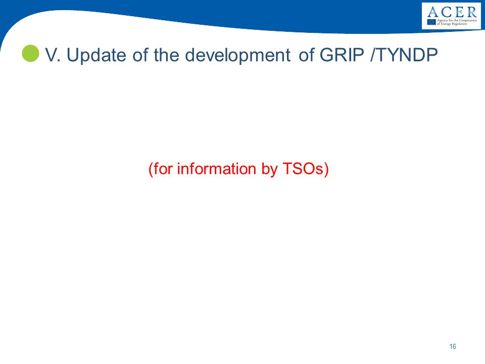 16 (for information by TSOs) V. Update of the development of GRIP /TYNDP