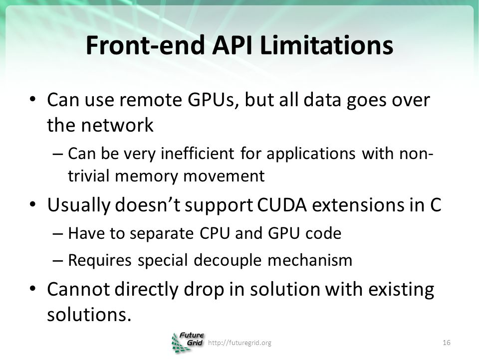 Front-end API Limitations Can use remote GPUs, but all data goes over the network – Can be very inefficient for applications with non- trivial memory movement Usually doesn't support CUDA extensions in C – Have to separate CPU and GPU code – Requires special decouple mechanism Cannot directly drop in solution with existing solutions.