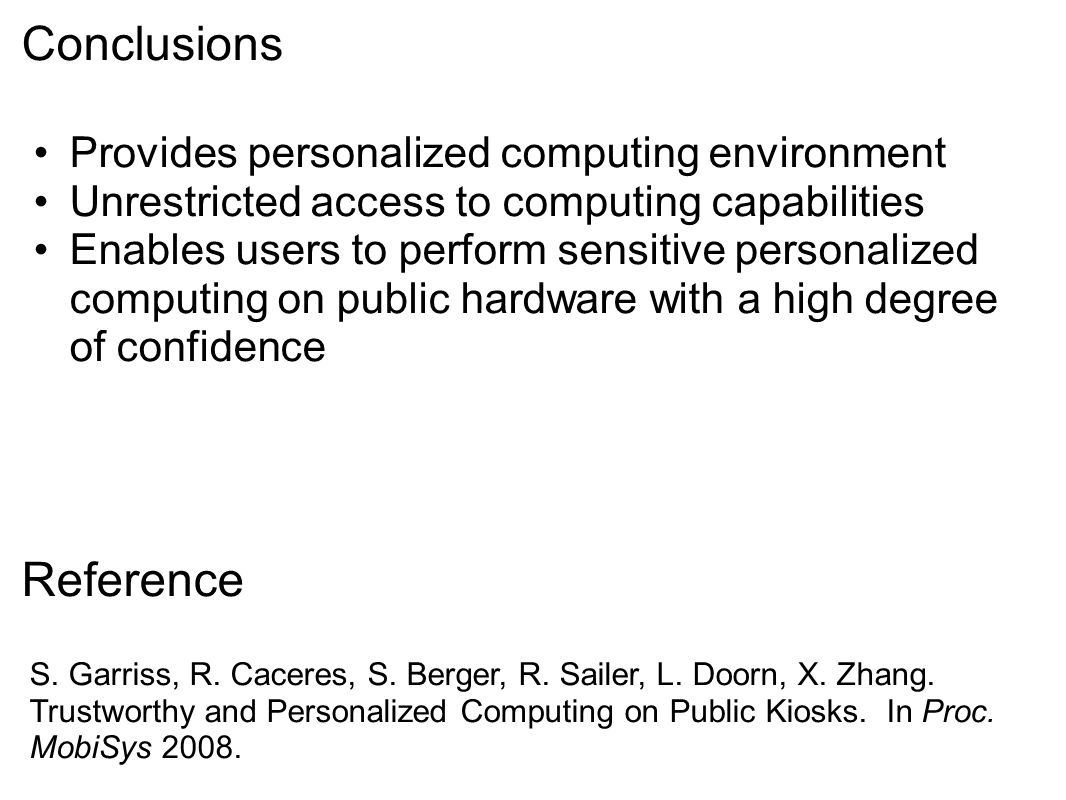 Conclusions Provides personalized computing environment Unrestricted access to computing capabilities Enables users to perform sensitive personalized computing on public hardware with a high degree of confidence S.