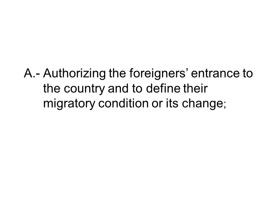 A.- Authorizing the foreigners' entrance to the country and to define their migratory condition or its change ;