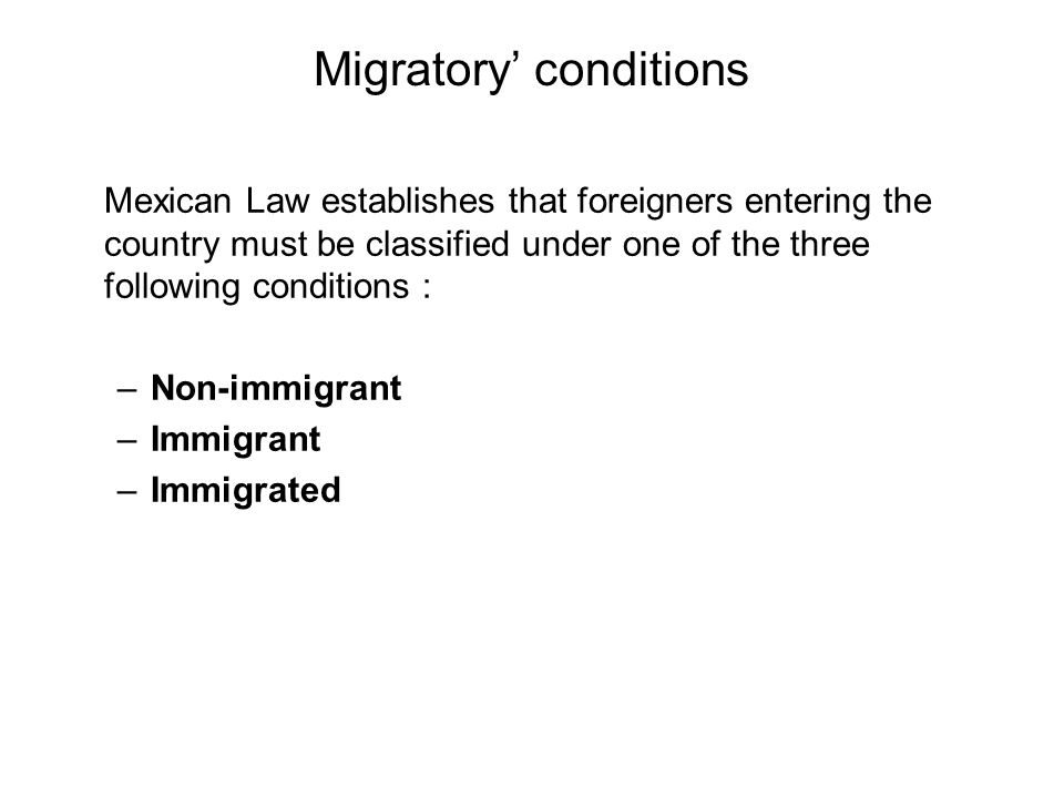 Migratory' conditions Mexican Law establishes that foreigners entering the country must be classified under one of the three following conditions : –Non-immigrant –Immigrant –Immigrated